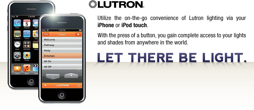 Let there be light. Utilize the on-the-go convenience of Lutron lighting via your iphone or ipod touch.